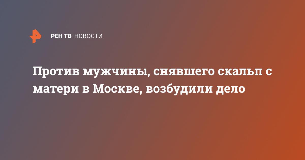 Против мужчины, снявшего скальп с матери в Москве, возбудили дело