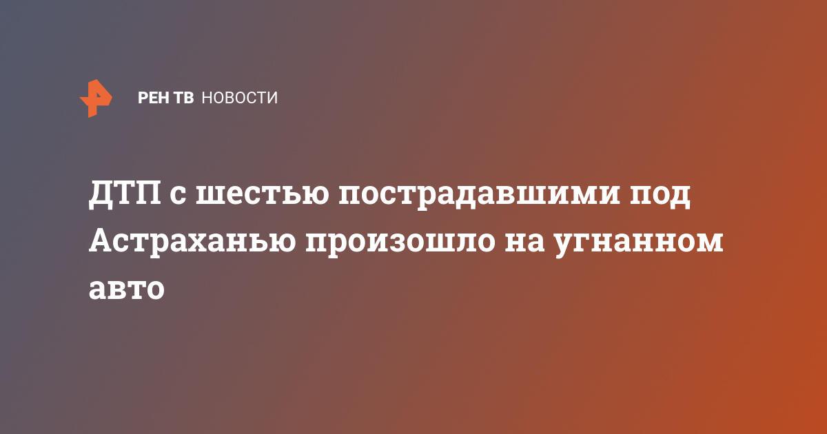 ДТП с шестью пострадавшими под Астраханью произошло на угнанном авто