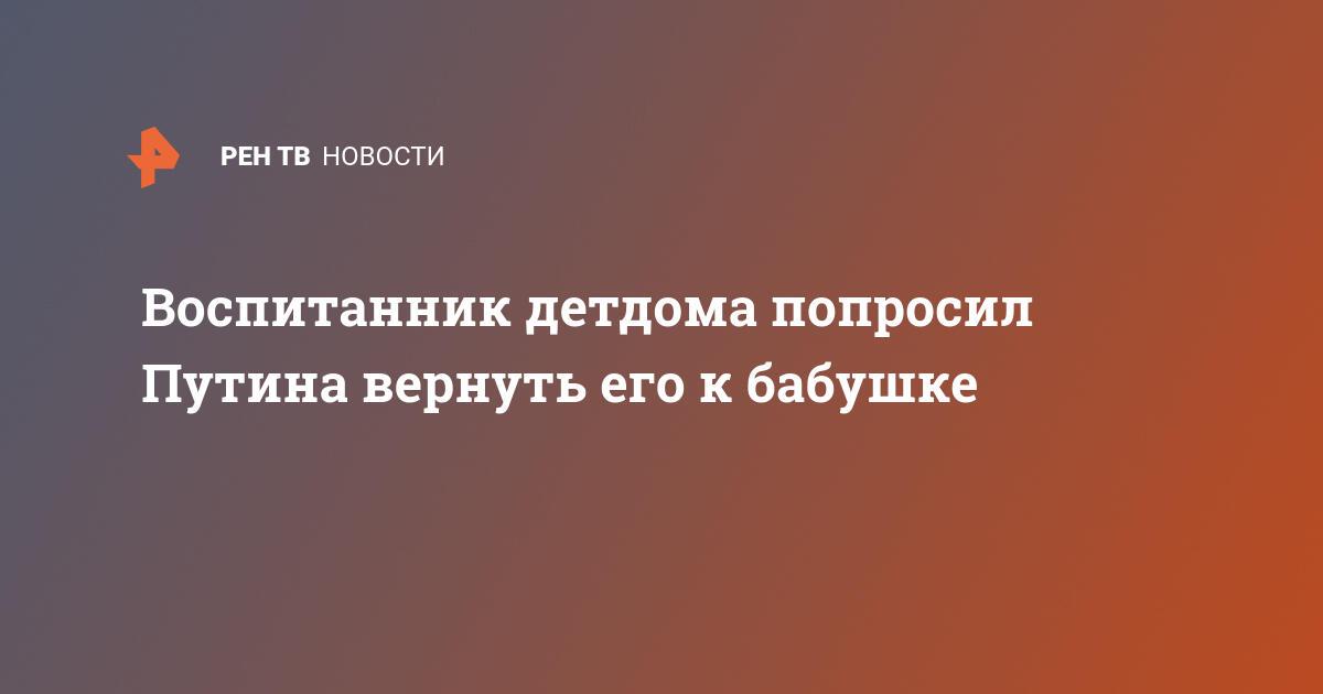 Воспитанник детдома попросил Путина вернуть его к бабушке