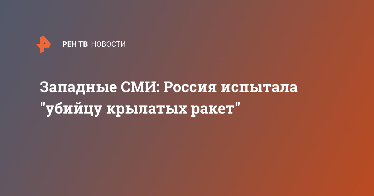 Западные СМИ: Россия испытала «убийцу крылатых ракет»