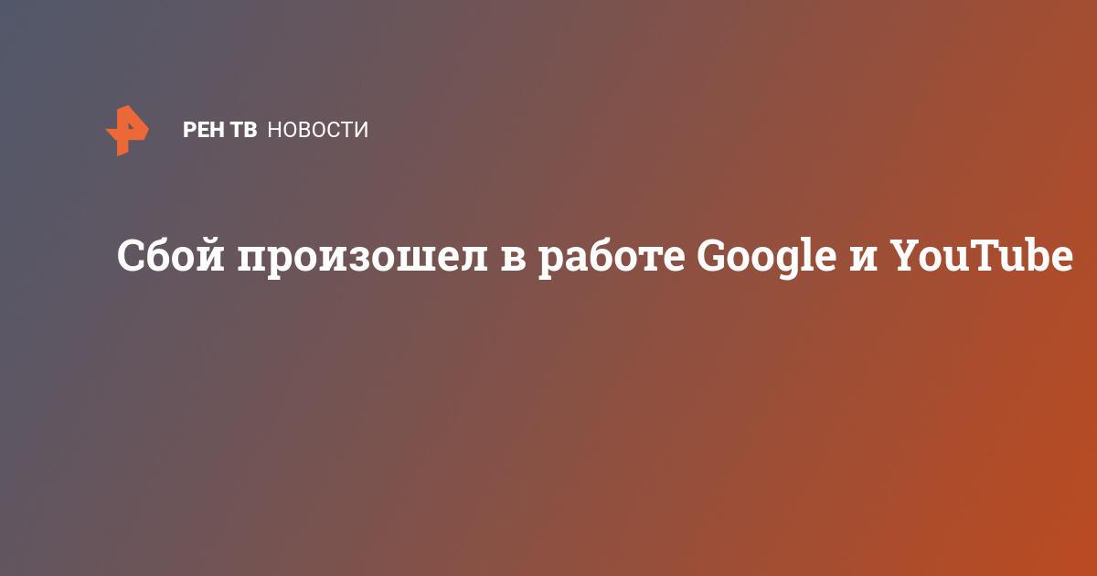 Сбой произошел в работе Google и YouTube | В мире | РЕН ТВ