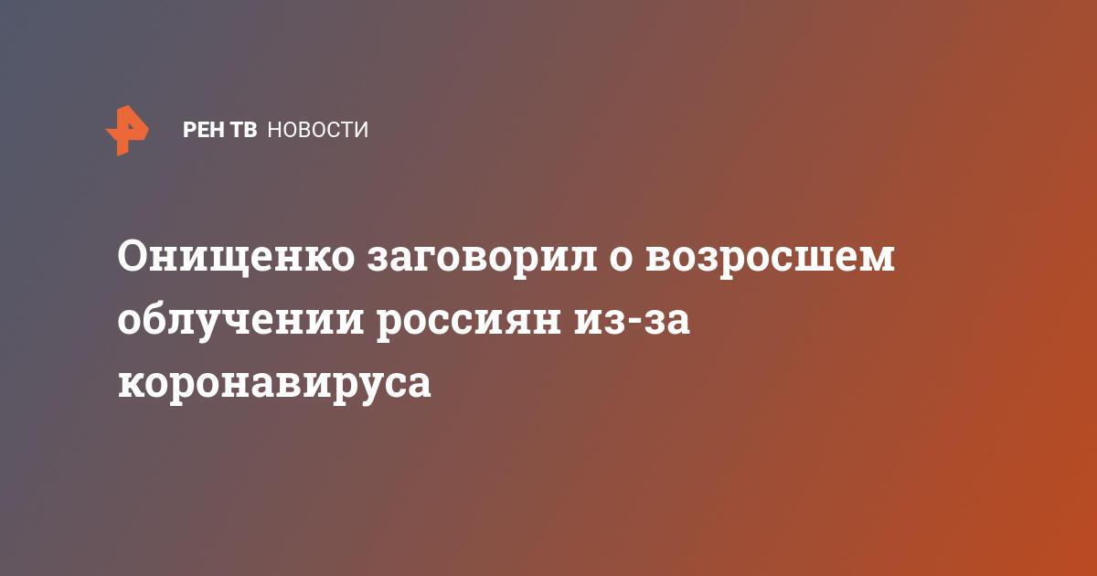 Онищенко заговорил о возросшем облучении россиян из-за коронавируса
