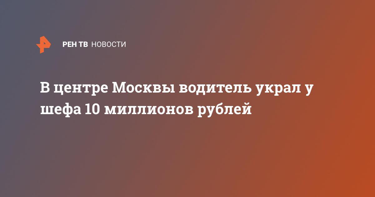 В центре Москвы водитель украл у шефа 10 миллионов рублей
