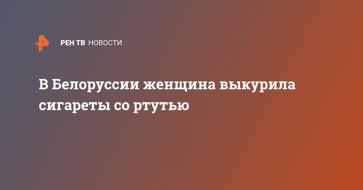 В Белоруссии женщина выкурила сигареты со ртутью