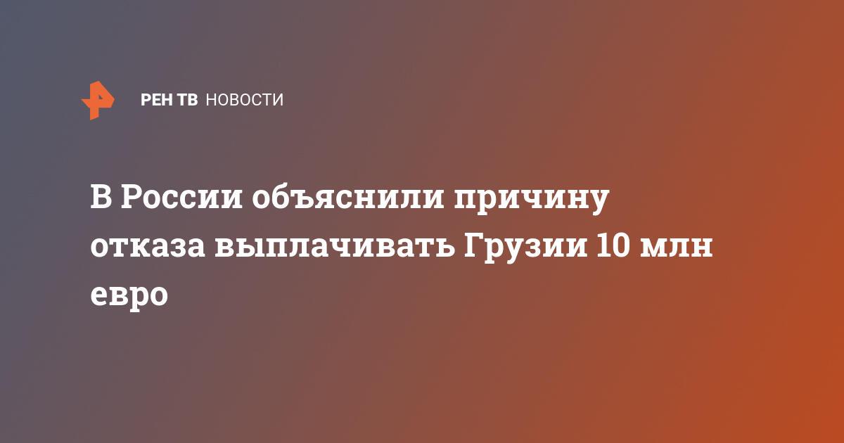 В России объяснили причину отказа выплачивать Грузии 10 млн евро