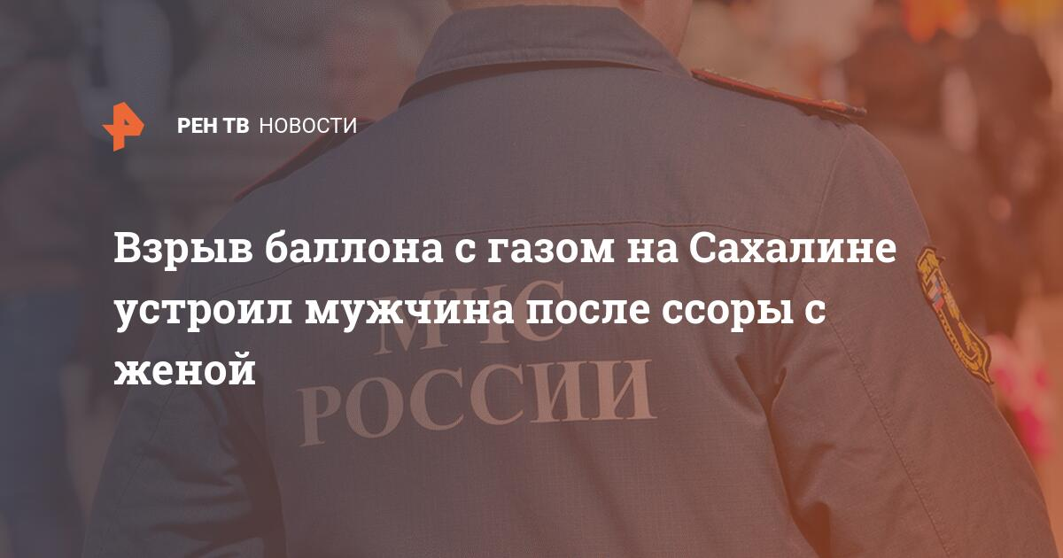 Взрыв баллона с газом на Сахалине устроил мужчина после ссоры с женой