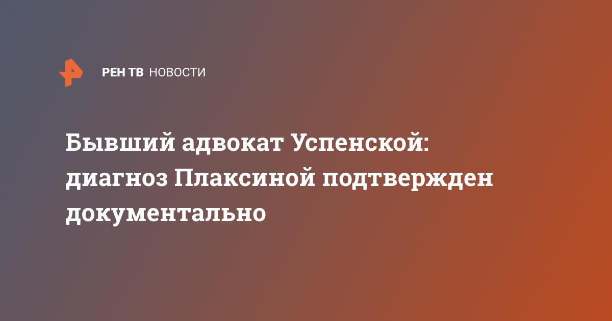 Бывший адвокат Успенской: диагноз Плаксиной подтвержден документально