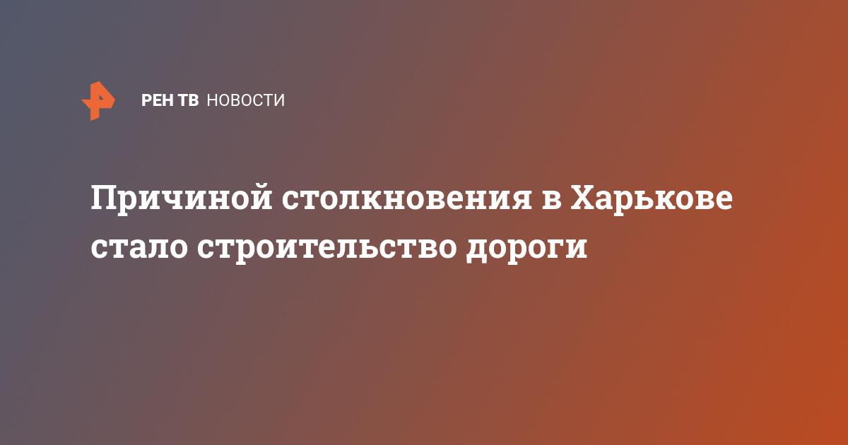 Причиной столкновения в Харькове стало строительство дороги