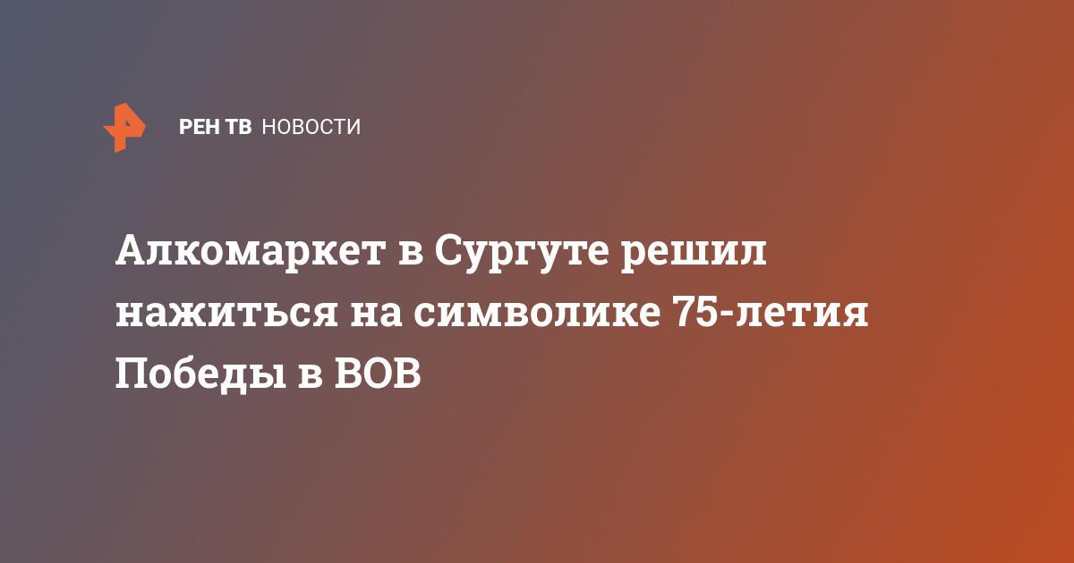 Алкомаркетв Сургуте решил нажиться насимволике 75-летия Победы в ВОВ