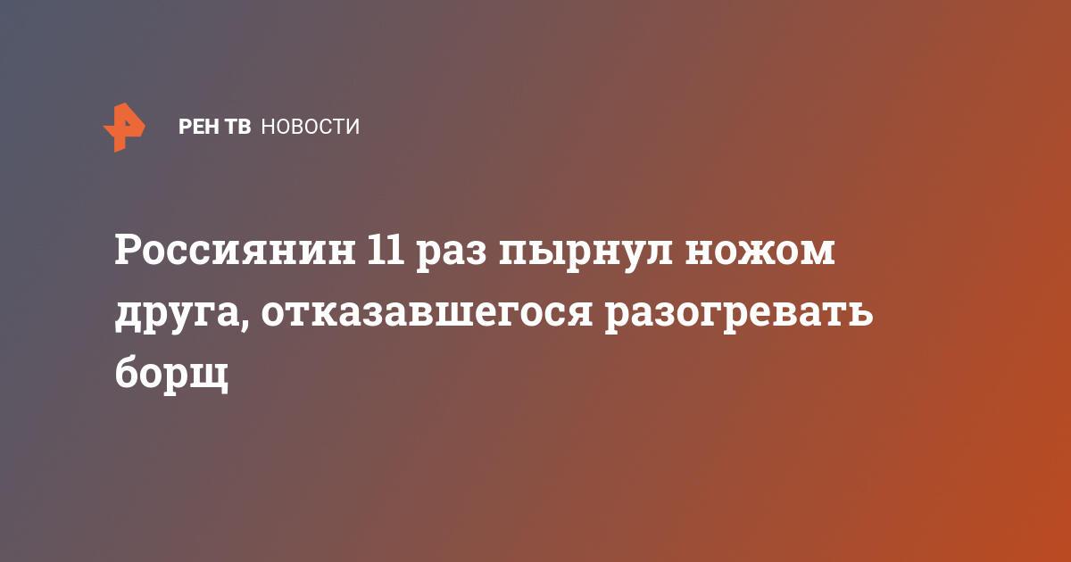 Россиянин 11 раз пырнул ножом друга, отказавшегося разогревать борщ