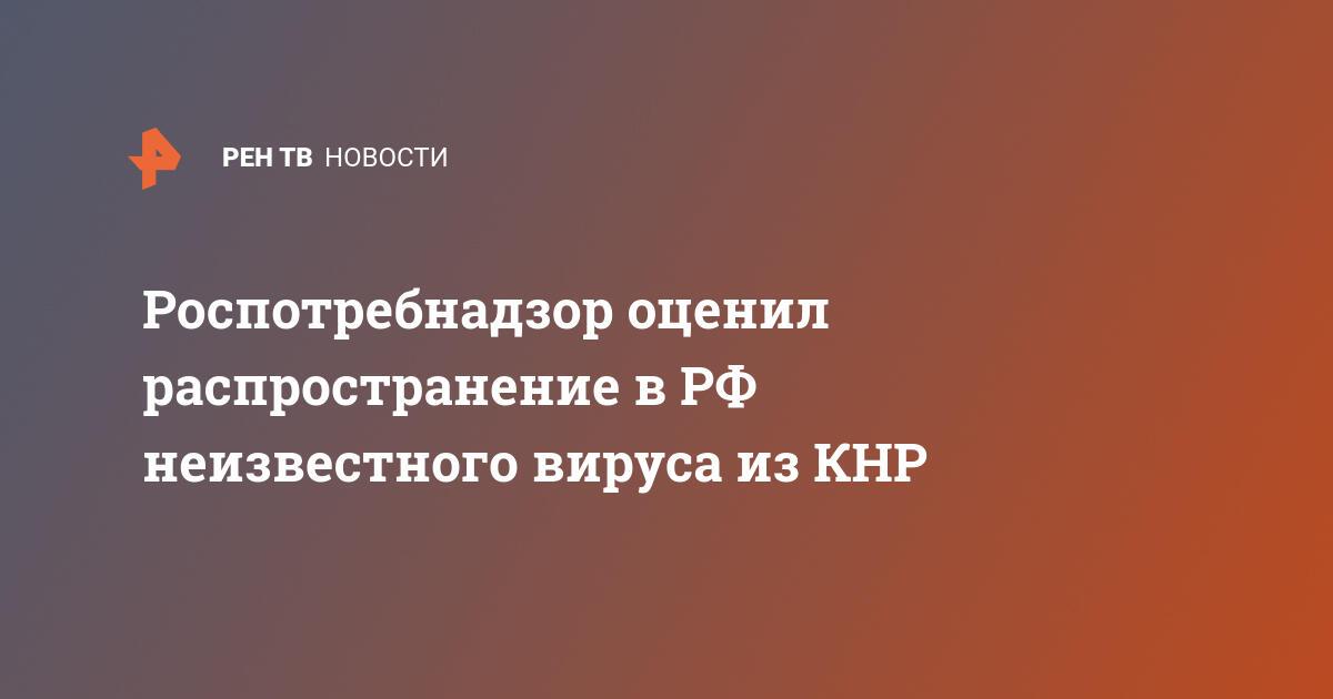 Роспотребнадзор оценил распространение в РФ неизвестного вируса из КНР