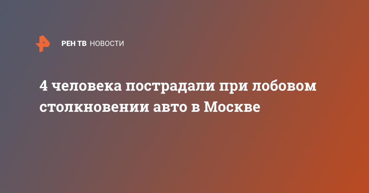 4 человека пострадали при лобовом столкновении авто в Москве