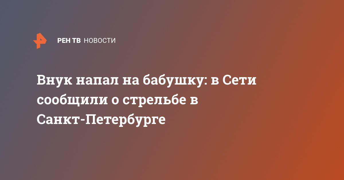Внук напал на бабушку: в Сети сообщили о стрельбе в Санкт-Петербурге