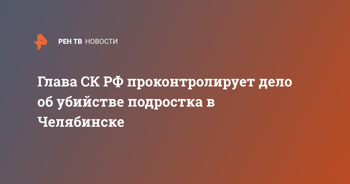 Глава СК РФ проконтролирует дело об убийстве подростка в Челябинске