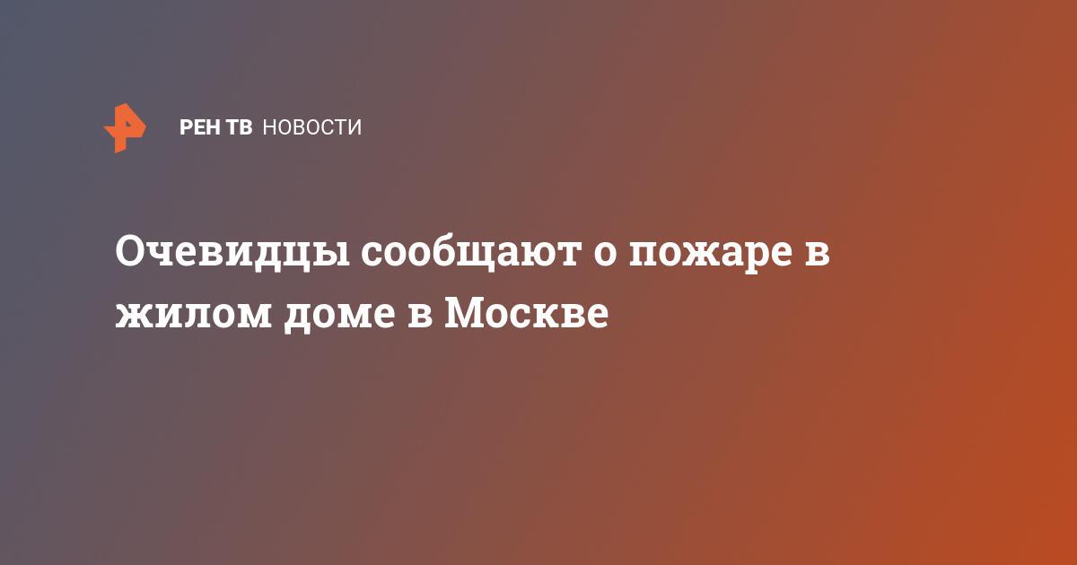 Очевидцы сообщают о пожаре в жилом доме в Москве